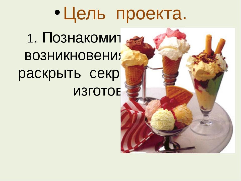 Цель проекта. 1. Познакомить с историей возникновения мороженого, раскрыть се...