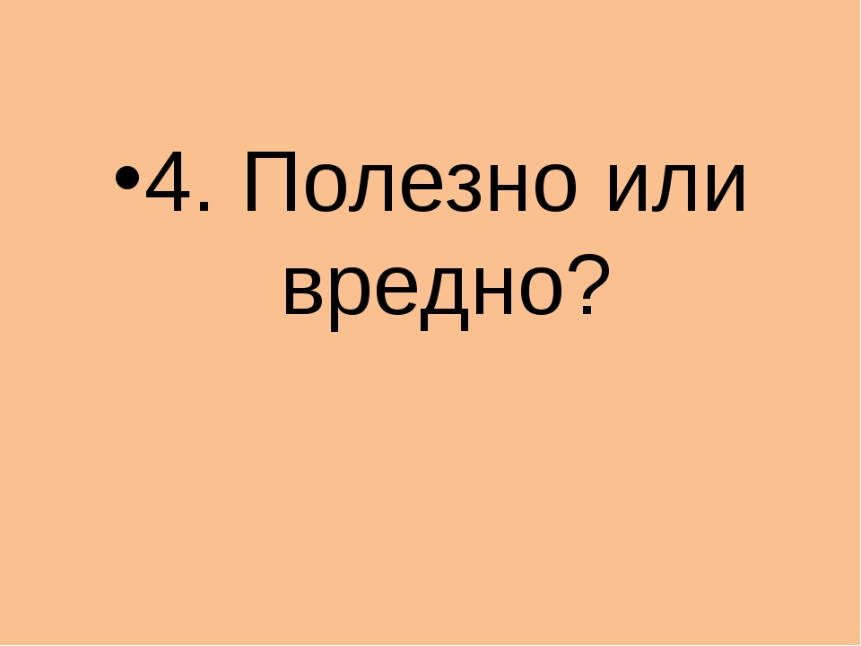 4. Полезно или вредно?
