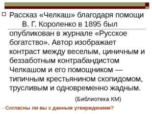 Рассказ «Челкаш» благодаря помощи В. Г. Короленко в 1895 был опубликован в жу