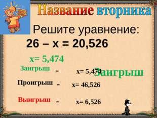 Решите уравнение: 26 – х = 20,526 Заигрыш х= 5,474 Заигрыш- х= 5,474 Проигр