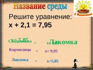 Решите уравнение: х + 2,1 = 7,95 Лакомка х= 5,85 Сладкоежка- х= 8,85 Кормили