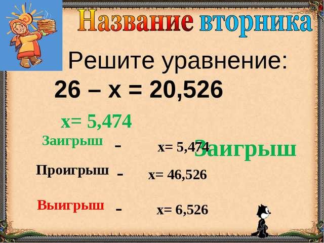 Решите уравнение: 26 – х = 20,526 Заигрыш х= 5,474 Заигрыш- х= 5,474 Проигр...