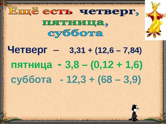Четверг – 3,31 + (12,6 – 7,84) пятница - 3,8 – (0,12 + 1,6) суббота - 12,3 +...