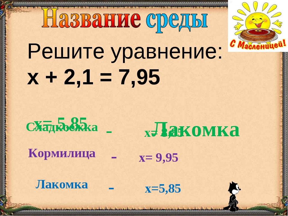 Решите уравнение: х + 2,1 = 7,95 Лакомка х= 5,85 Сладкоежка- х= 8,85 Кормили...