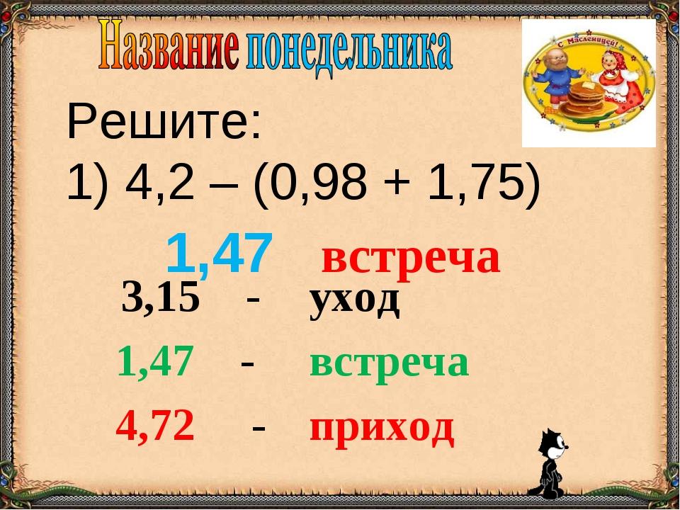 Решите: 1) 4,2 – (0,98 + 1,75) 1,47 встреча 3,15 -уход 1,47 - встреча 4,72...