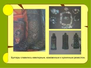 Булгары славились ювелирным, кожевенным и кузнечным ремеслом.