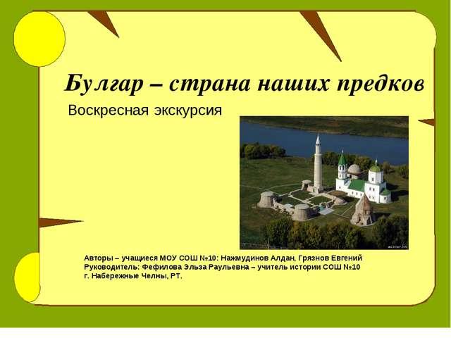 Булгар – страна наших предков Воскресная экскурсия Авторы – учащиеся МОУ СОШ...