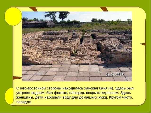 С юго-восточной стороны находилась ханская баня (4). Здесь был устроен водоем...