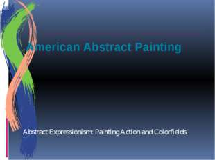 American Abstract Painting Abstract Expressionism: Painting Action and Colorf
