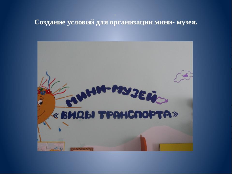 . Создание условий для организации мини- музея.