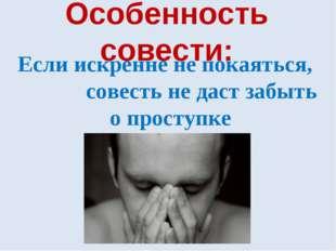 Особенность совести: Если искренне не покаяться, совесть не даст забыть о про