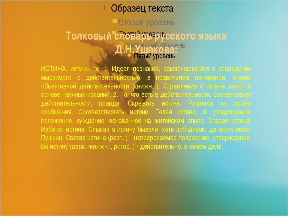Толковый словарь русского языка Д.Н.Ушакова: ИСТИНА, истины, ж. 1. Идеал поз...