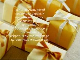 Цель: Научить детей правильно дарить и принимать подарки. Развивать речь и вн