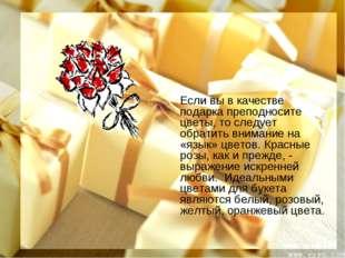 Если вы в качестве подарка преподносите цветы, то следует обратить внимание н