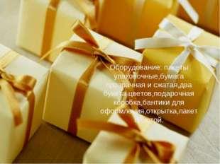 Оборудование: пакеты упаковочные,бумага прозрачная и сжатая,два букета цветов