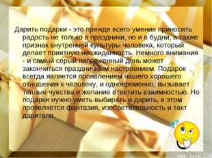 Дарить подарки - это прежде всего умение приносить радость не только в праздн