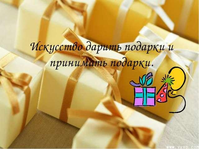 Искусство дарить подарки и принимать подарки.