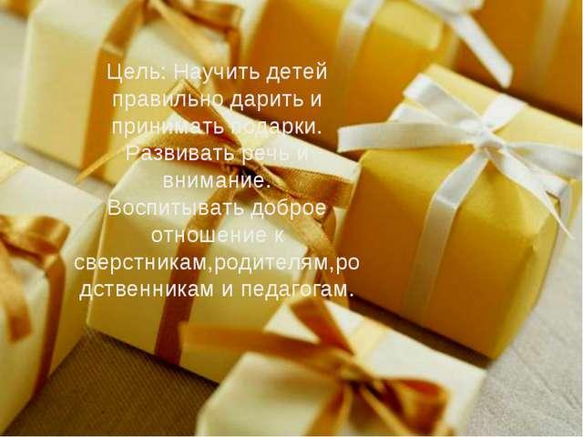 Цель: Научить детей правильно дарить и принимать подарки. Развивать речь и вн...