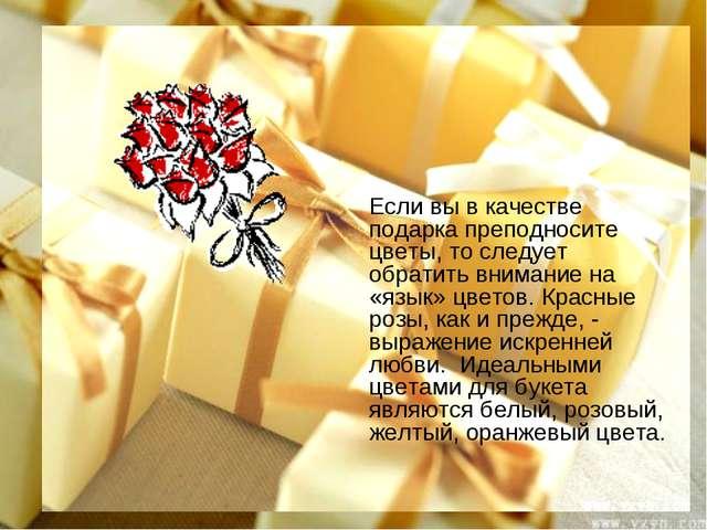 Если вы в качестве подарка преподносите цветы, то следует обратить внимание н...