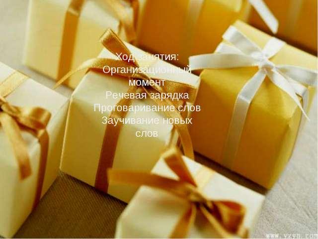 Ход занятия: Организационный момент Речевая зарядка Проговаривание слов Заучи...