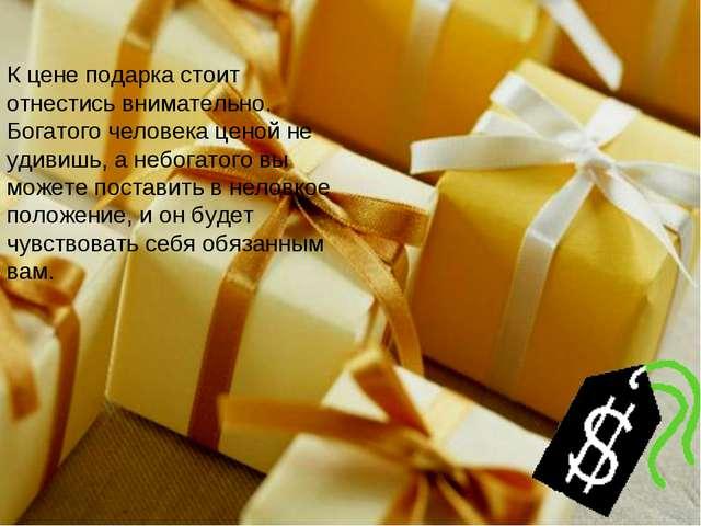 К цене подарка стоит отнестись внимательно. Богатого человека ценой не удивиш...