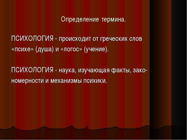 Определение термина. ПСИХОЛОГИЯ - происходит от греческих слов «психе» (душа)...
