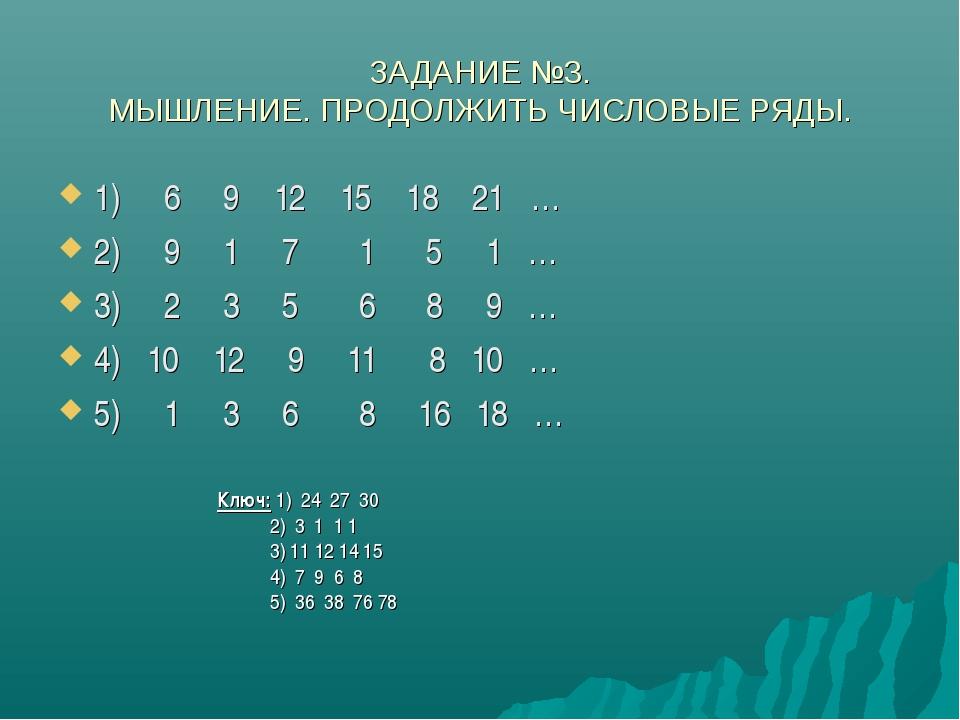 ЗАДАНИЕ №3. МЫШЛЕНИЕ. ПРОДОЛЖИТЬ ЧИСЛОВЫЕ РЯДЫ. 1) 6 9 12 15 18 21 … 2) 9 1 7...