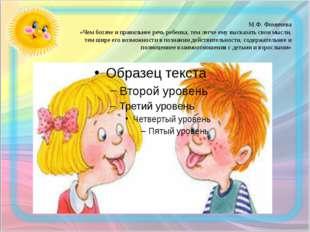 М.Ф. Фомичева «Чем богаче и правильнее речь ребенка, тем легче ему высказать