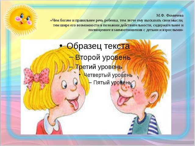 М.Ф. Фомичева «Чем богаче и правильнее речь ребенка, тем легче ему высказать...