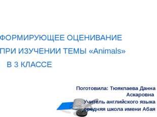 ФОРМИРУЮЩЕЕ ОЦЕНИВАНИЕ ПРИ ИЗУЧЕНИИ ТЕМЫ «Animals» В 3 КЛАССЕ Поготовила: Тюя