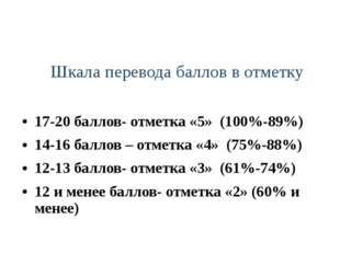 Шкала перевода баллов в отметку 17-20 баллов- отметка «5» (100%-89%) 14-16 ба