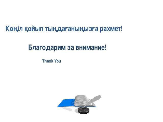 Thank You! Көңіл қойып тыңдағаныңызға рахмет! Благодарим за внимание!