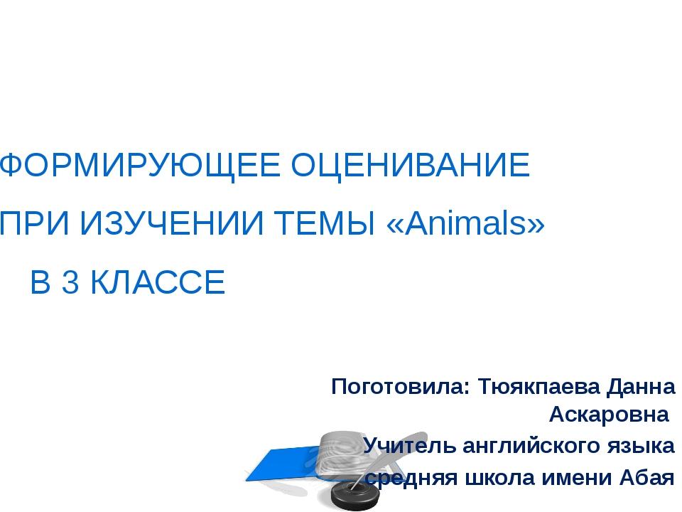 ФОРМИРУЮЩЕЕ ОЦЕНИВАНИЕ ПРИ ИЗУЧЕНИИ ТЕМЫ «Animals» В 3 КЛАССЕ Поготовила: Тюя...