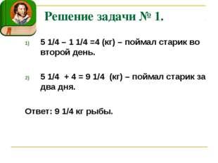 Решение задачи № 1. 5 1/4 – 1 1/4 =4 (кг) – поймал старик во второй день. 5 1