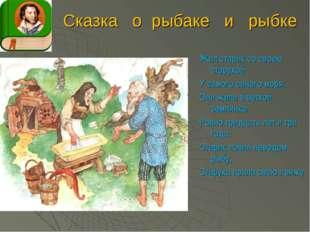 Сказка о рыбаке и рыбке Жил старик со своею старухой У самого синего моря; Он