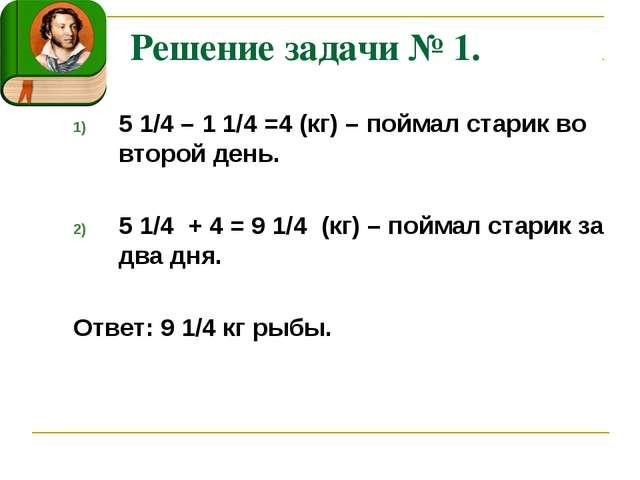 Решение задачи № 1. 5 1/4 – 1 1/4 =4 (кг) – поймал старик во второй день. 5 1...