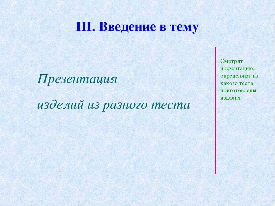III. Введение в тему Презентация изделий из разного теста Смотрят презентацию...
