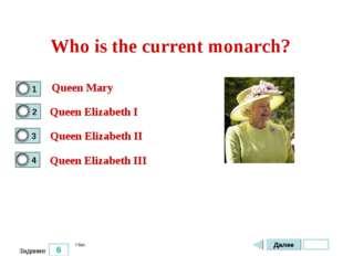 6 Задание Who is the current monarch? Queen Mary Queen Elizabeth I Queen Eliz