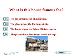 12 Задание What is this house famous for? It's the birthplace of Shakespeare.