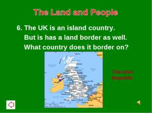 6. The UK is an island country. But is has a land border as well. What countr