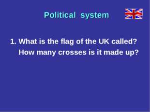 1. What is the flag of the UK called? How many crosses is it made up? Politi