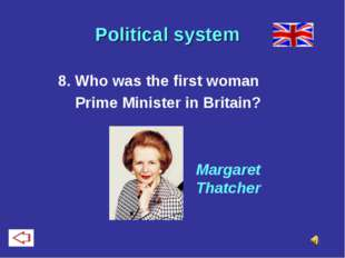 Political system 8. Who was the first woman Prime Minister in Britain? Marga