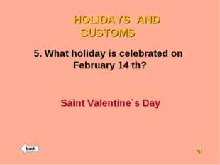 HOLIDAYS AND CUSTOMS 5. What holiday is celebrated on February 14 th? Saint