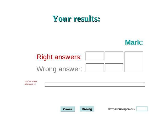 Затрачено времени Снова Выход Your results: Right answers: Wrong answer: Mark...