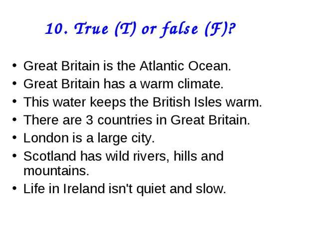 10. True (T) or false (F)? Great Britain is the Atlantic Ocean. Great Britain...