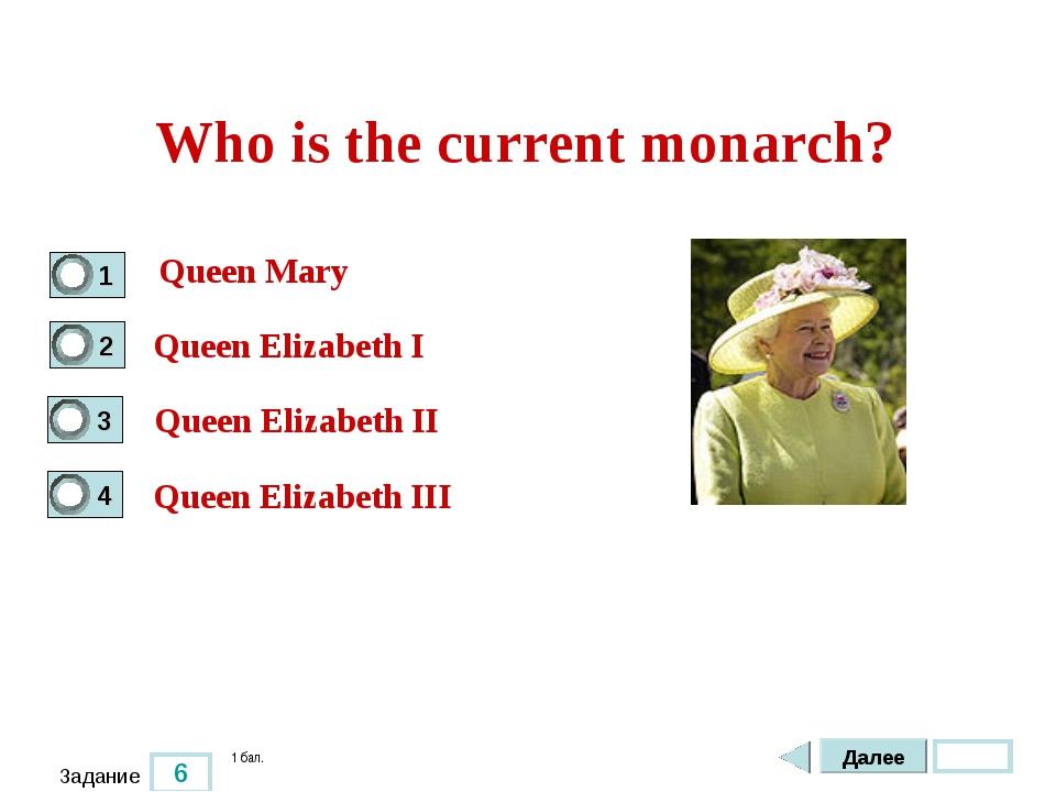 6 Задание Who is the current monarch? Queen Mary Queen Elizabeth I Queen Eliz...