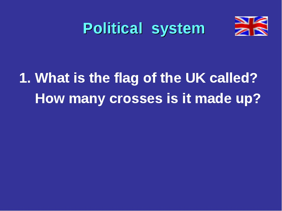 1. What is the flag of the UK called? How many crosses is it made up? Politi...