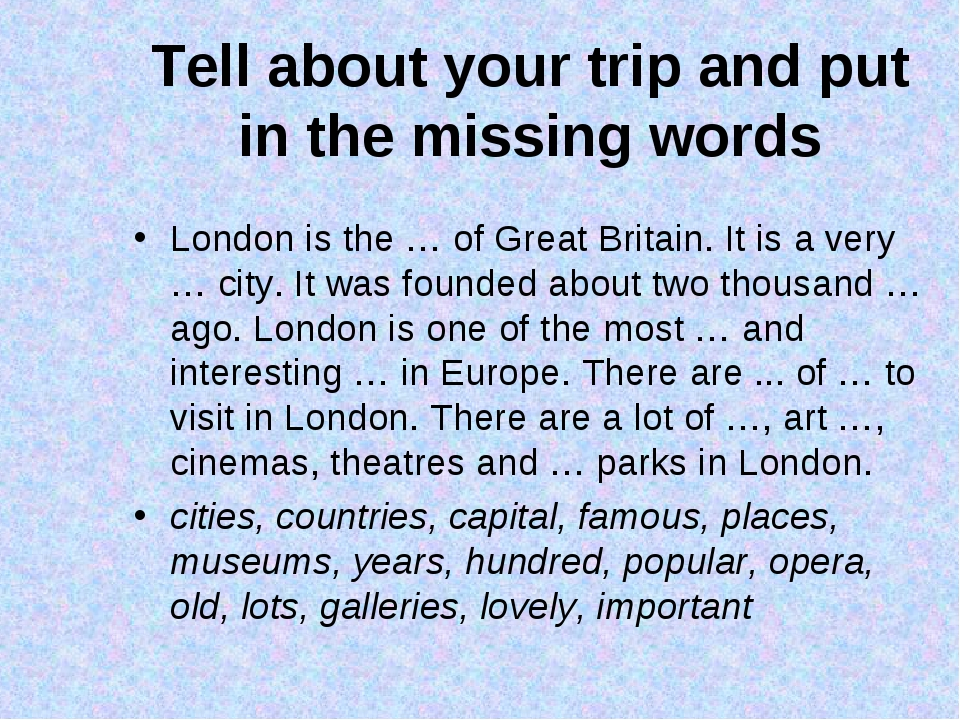 Tell about your trip and put in the missing words London is the … of Great Br...