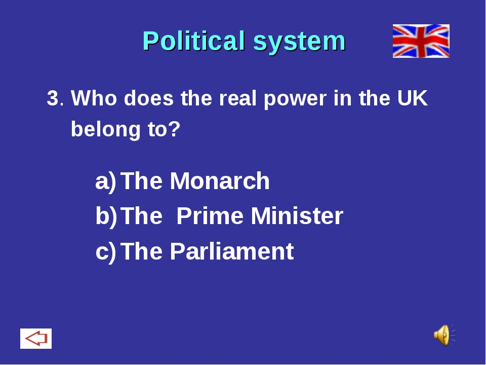 Political system 3. Who does the real power in the UK belong to? The Monarch...