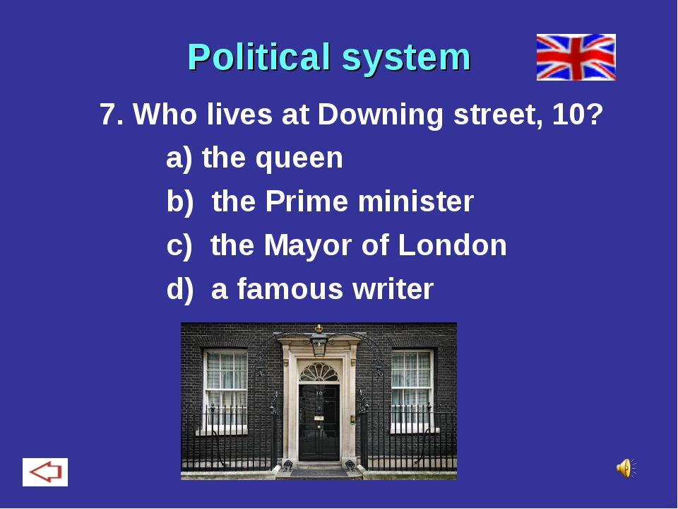 Political system 7. Who lives at Downing street, 10? a) the queen b) the Pri...